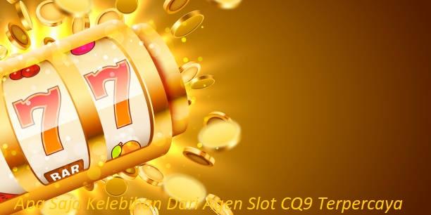 Apa Saja Kelebihan Dari Agen Slot CQ9 Terpercaya